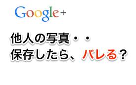 Google+で他人の写真を保存するとバレるのか?検証してみた。