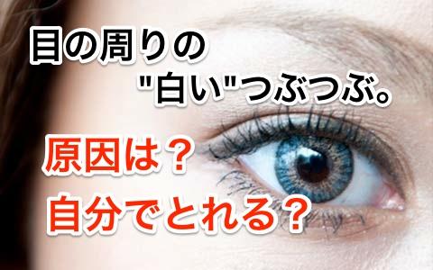 目の周りの白いつぶつぶって病気?原因は?自分でとれる?
