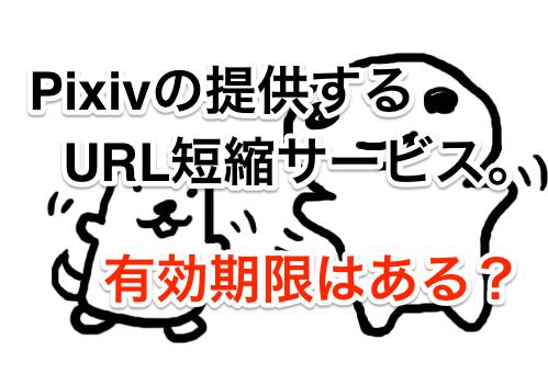 pixivの提供するURL短縮サービス「P.TL」。有効期限は?