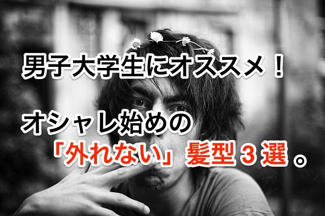 男子大学生にオススメ!オシャレ始めの「外れない」髪型 3 選。