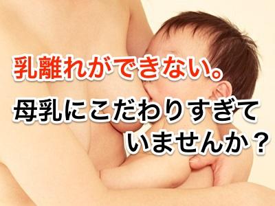 乳離れができない。母乳にこだわりすぎてませんか?