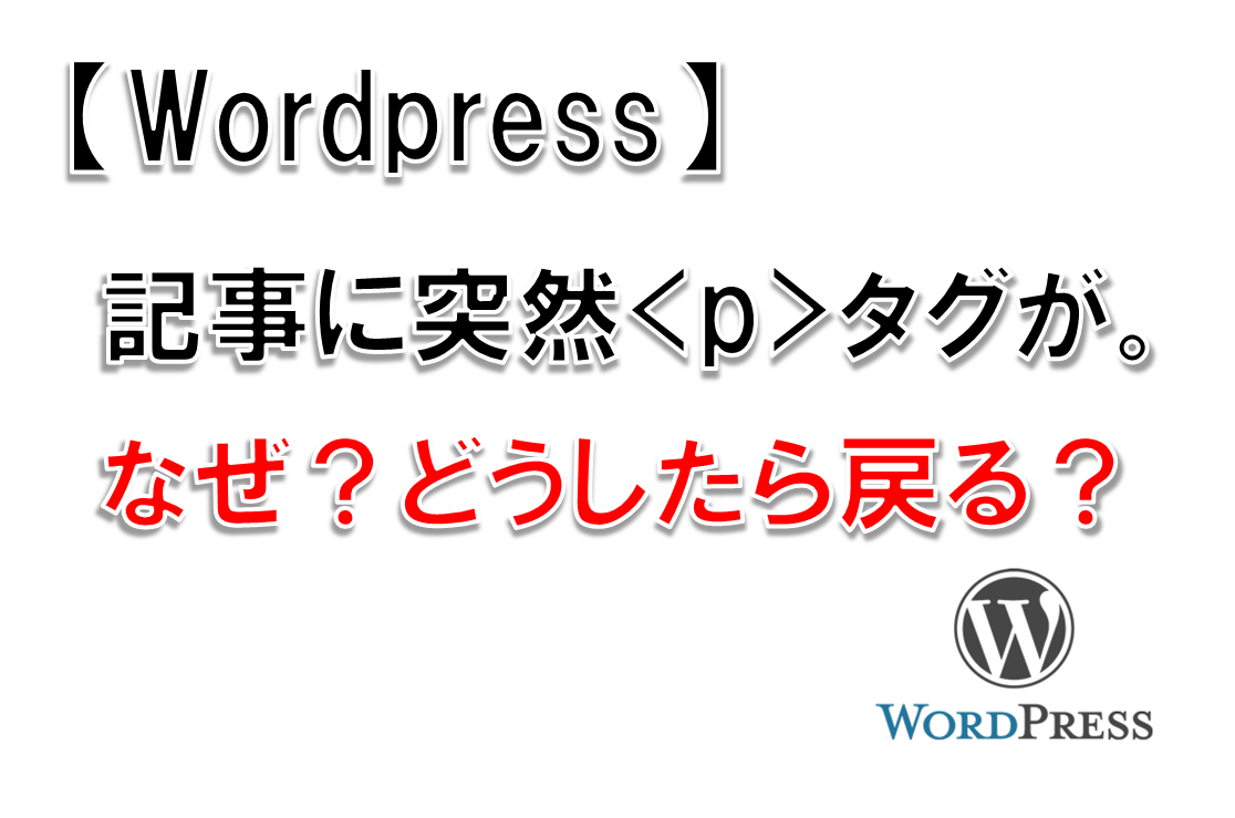 【WordPress】記事に突然<p>タグが。なぜ?どうしたら戻る?