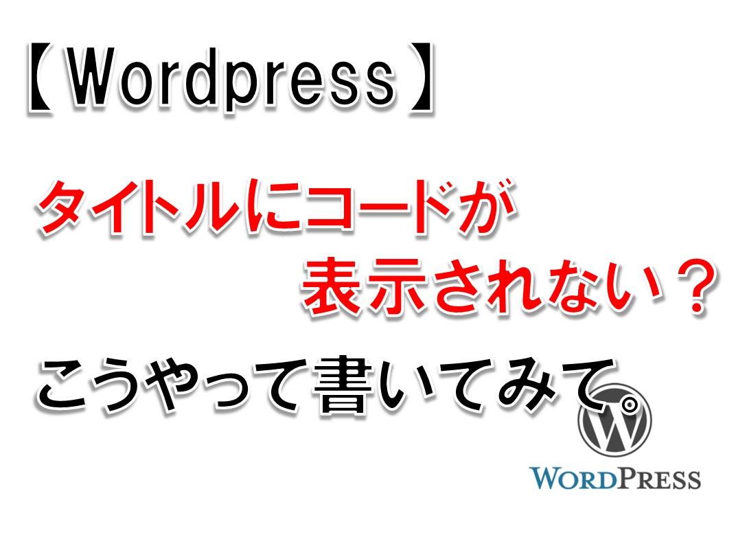 【WordPress】タイトルにコードが表示されない?こうやって書いてみて。