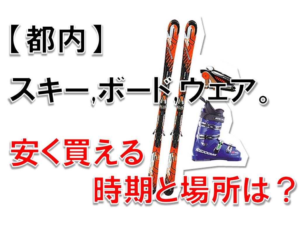 【都内】スキーやボード,ウェアなど。安く買える時期と場所は?