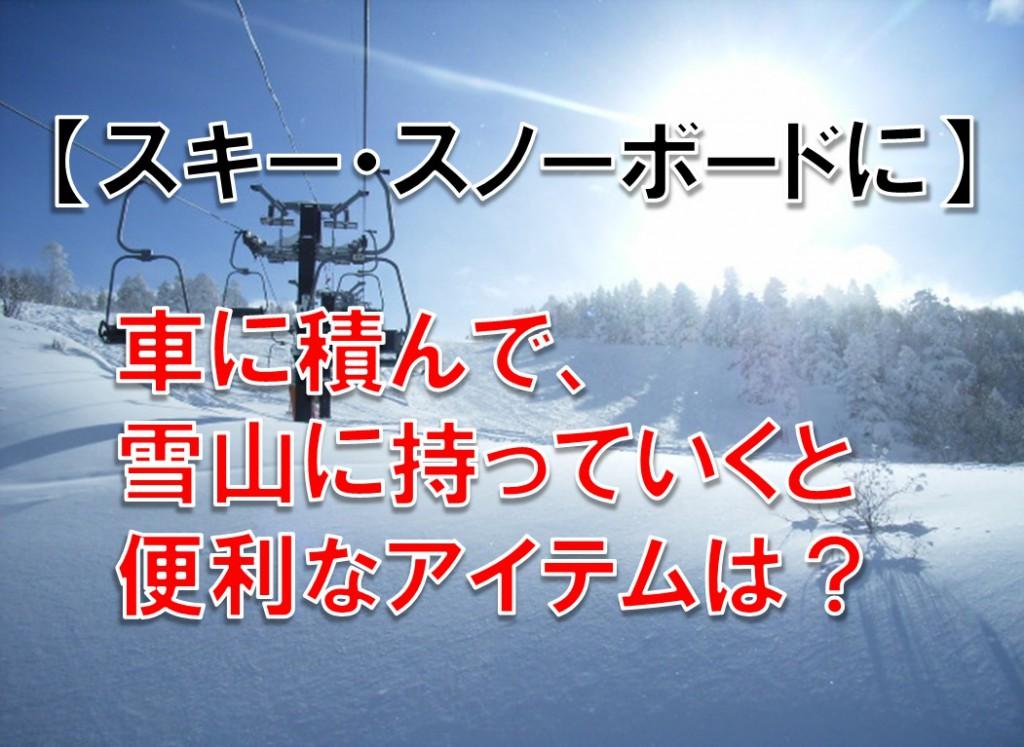 スキー・スノボーに 車に積んで雪山に持っていくと便利なもの