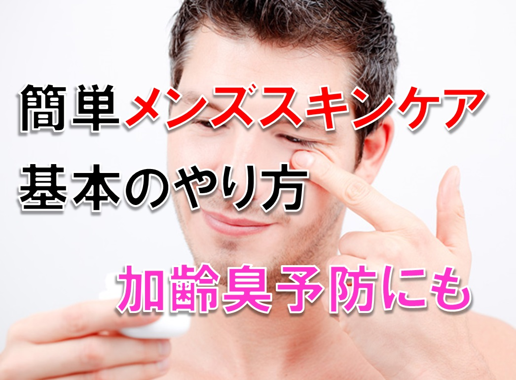 簡単 男性のスキンケア 基本のやり方 加齢臭予防にもオススメ