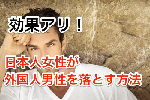 日本人女性が外国人男性を本気で惚れさせる方法!上手く付き合うには?