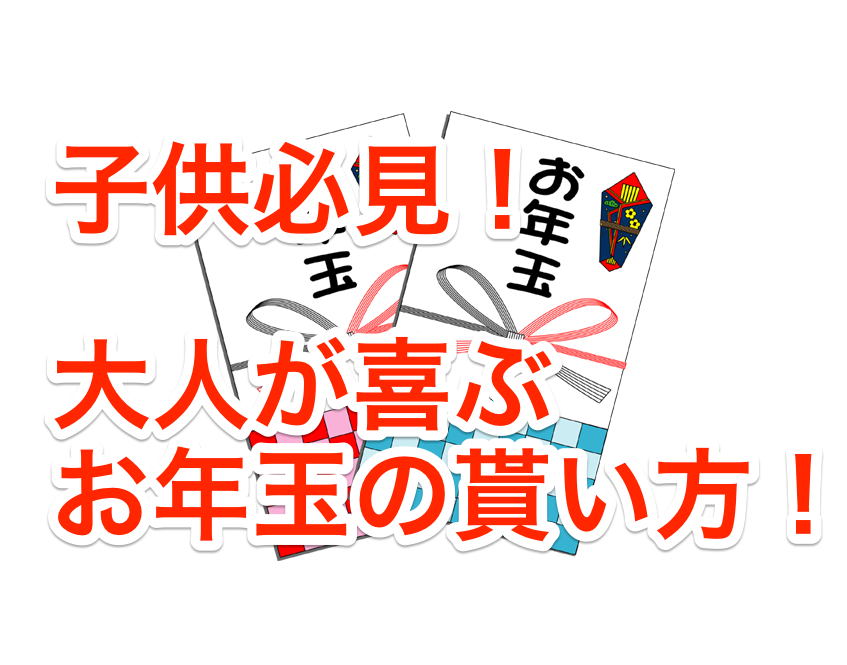 目指せ+1万円!大人に喜ばれる お年玉の貰い方と増やし方
